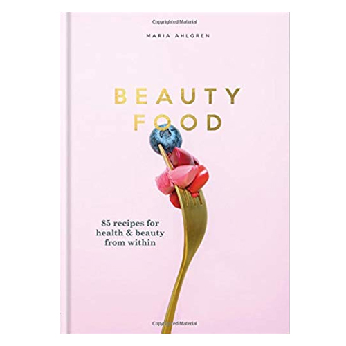 Beauty Food: 85 recipes for health & beauty from within by Maria Ahlgren