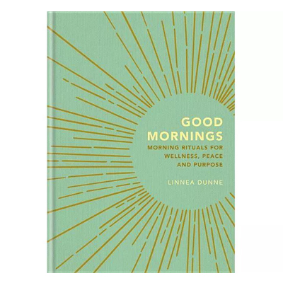 Good Mornings: Morning Rituals for Wellness, Peace and Purpose by Linnea Dunne
