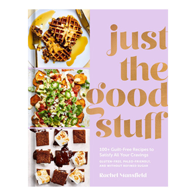Just the Good Stuff: 100+ Guilt-Free Recipes to Satisfy All Your Cravings: A Cookbook by Rachel Mansfield